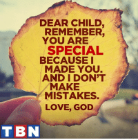 YOU are child of the MOST HIGH!: DEAR CHILD  REMEMBER.  YOU ARE  SPECIAL  BECAUSE I  MADE YOU.  AND I DON'T  MAKE  MISTAKES.  LOVE, GOD  TBN YOU are child of the MOST HIGH!