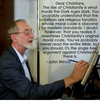 Fanatic, Memes, and Bible: Dear Christians,  The rise of Christianity is what  made the Dark Ages dark. You  probably understand that the  Taliban are religious fanatics  whose moral code is obscene  by modern standards. I doubt,  however, that you realize it  resembles Christianity's original  moral code. You've probably  never read the entire Bible, but  you should, it's the single best  argument against Christiani  there is.  John Winsor Check out our secular apparel shop! http://wflatheism.spreadshirt.com/