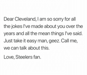 Love, Nfl, and Sorry: Dear Cleveland, I am so sorry for all  the jokes l've made about you over the  years and all the mean things I've said  Just take it easy man, geez. Call me,  we can talk about this.  Love, Steelers fan. (Credit: Phil Slagle)