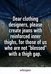 """thigh gap: Dear clothing  designers, please  create jeans with  reinforced inner  thighs, for those of us  who are not """"blessed""""  with a thigh gap.  whisper"""