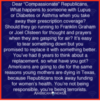 "Follow us on American News X: Dear ""Compassionate"" Republicans,  What happens to someone with Lupus  or Diabetes or Asthma when you take  away their prescription coverage?  Should they go running to Franklin Graham  or Joel Olsteen for thought and prayers  when they are gasping for air? It's easy  to tear something down but you  promised to replace it with something better.  You've had 8 years to think about a  replacement, so what have you got?  Americans are going to die for the same  reasons young mothers are dying in Texas,  because Republicans took away funding  for women's health. You're not being  responsible, you're being terrorists.  AMERICAN NEWS Follow us on American News X"
