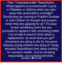 "Via American News X: Dear ""Compassionate"" Republicans,  What happens to someone with Lupus  or Diabetes or Asthma when you take  away their prescription coverage?  Should they go running to Franklin Graham  or Joel Olsteen for thought and prayers  when they are gasping for air? It's easy  to tear something down but you  promised to replace it With something better.  You've had 8 years to think about a  replacement, so what have you got?  Americans are going to die for the same  reasons young mothers are dying in Texas,  because Republicans took away funding  for women's health. You're not being  responsible, you're being terrorists.  AMERICAN NEWS Via American News X"