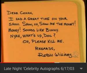 From an old segment/skit from Conan's show...: DEAR CONAN,  H HAD A GREAT TIME ON YOUR  SHOW. SHOW, OH, SHow ME THE MONEY  MONEY! SOUNDS LIKE BUNNY.  NYAH, WHAT'S UP,Doc ?  OH, PLEASE KILL ME  REGARDS  ROBIN WILIAMS NBC  Late Night 'Celebrity Autographs 6/17/03 From an old segment/skit from Conan's show...