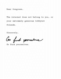 "Friends, Internet, and Memes: Dear Congress,  The internet does not belong to you, or  your extremely generous lobbyist  friends  Sincerely,  Go fuck yourselves. <p>D a n g via /r/memes <a href=""http://ift.tt/2zZulZ0"">http://ift.tt/2zZulZ0</a></p>"