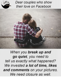 Be Like, Facebook, and Love: Dear couples who show  their love on Facebook  hen you break up and  go quiet, you need to  tell us exactly what happened?  We invested a lot of time, likes  and comments on your pictures.  We need closure as well Twitter: BLB247 Snapchat : BELIKEBRO.COM belikebro sarcasm meme Follow @be.like.bro