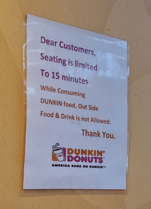 America, Food, and Thank You: Dear Customers,  Seating is limited  To 15 minutes  While Consuming  DUNKIN food,Out Side  Food&Drink is not Allowed.  Thank You.  DUNKIN'  DONUTS  DD  AMERICA RUNS ON DUNKIN' Out Side Food & Drink is not allowed