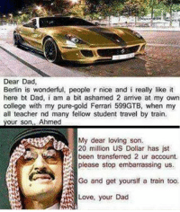 Ferrari, Memes, and 🤖: Dear Dad,  Berlin is wonderful, people r nice and i really like it  here bt Dad, i am a bit ashamed 2 arrive at my own  college with my pure-gold Ferrari 599GTB, when my  all teacher nd many fellow student travel by train.  your son, Ahmed  My dear loving son.  20 million US Dollar has jst  Go and get yoursif a train too.  Love, your Dad