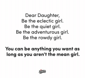 Dank, Instagram, and Girl: Dear Daughter,  Be the eclectic girl  Be the quiet girl  Be the adventurous girl  Be the rowdy girl  You can be anything you want as  long as you aren't the mean girl  car Never be the mean girl.  (via Scary Mommy's Instagram: https://bit.ly/2D3xyrT)