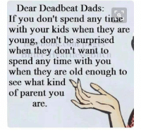 tinie: Dear Deadbeat Dads:  If you don't spend any tinie  with your kids when they are  young, don't be surprised  when they don't want to  spend any time with you  when they are old enough to  see what kind  of parent you  are