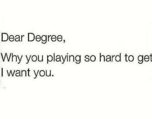 hard to get: Dear Degree,  Why you playing so hard to get  I want you.