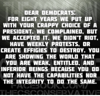 Memes, Riot, and Integrity: DEAR DEMDCRATS  FOR EIGHT YEARS WE PUT uP  WITH YOUR CRAPPY CHOICE OF A  PRESIDENT. WE COMPLAINED, BUT  WE ACCEPTED IT. WE DIDN'T RIOT.  HAVE WEEKLY PROTESTS, OR  CREATE EFFIGIES TO DESTROY. YOU  ARE SHOWING THE WORLO THAT  YOU ARE WEAK, ENTITLED, AND  INFERIOR BEINGS BECAUSE YOU DD  NOT HAVE THE CAPABILITIES NOR  THE INTEGRITY TO DO THE SAME.
