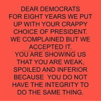 America, Memes, and Patriotic: DEAR DEMOCRATS  FOR EIGHT YEARS WE PUT  UP WITH YOUR CRAPPY  CHOICE OF PRESIDENT  WE COMPLAINED BUT WE  ACCEPTED IT  Alaska Patriots for a Free America  YOU ARE SHOWING US  THAT YOU ARE WEAK,  SPOILED AND INFERIOR  BECAUSE YOU DO NOT  HAVE THE INTEGRITY TO  DO THE SAME THING Nails it!