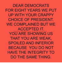 Memes, Alaska, and Integrity: DEAR DEMOCRATS  FOR EIGHT YEARS WE PUT  UP WITH YOUR CRAPPY  CHOICE OF PRESIDENT  WE COMPLAINED BUT WE  ACCEPTED IT  YOU ARE SHOWING US  THAT YOU ARE WEAK,  SPOILED AND INFERIOR  BECAUSE YOU DO NOT  HAVE THE INTEGRITY TO  DO THE SAME THING  Alaska  、for a Er e Ame
