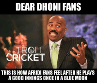 Memes, Troll, and Blue: DEAR DHONI FANS  TROLL  CRICKET  THIS IS HOW AFRIDI FANS FEEL AFTER HE PLAYS  A GOOD INNINGS ONCE IN A BLUE MOON Empathy..  <4th dimension>