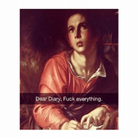 Fuck, Classical Art, and Dear: Dear Diary, Fuck everything Fuck everything