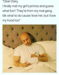 """Funny, Girls, and Love: Dear Diary,  I finally met my girl's primos and guess  what foo! They're from my rival gang  ldk what to do cause I love her, but l love  my hood too""""  1l Lmaooo 😂🙏🔥 @mrcaponee"""