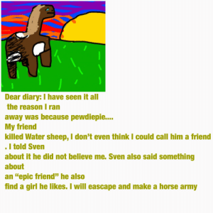 "Army, Girl, and Horse: Dear diary: I have seen it all  the reason I ran  away was because pewdiepie...  My friend  killed Water sheep, I don't even think I could call him a friend  I told Sven  about it he did not believe me. Sven also said something  about  an ""epic friend"" he also  find a girl he likes. I will eascape and make a horse army I found this"