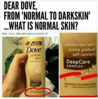The comments under this picture 🙄: DEAR DOVE,  FROM 'NORMAL TO DARKSKIN  .WHAT IS NORMAL SKIN?  Dear Dove What skin colour is normal ?1?  No.  moisturiser with  Dove  subtle gradual  self-tanners  summer  glow  glow  DeepCare  COMPLEX  DeepCare  NORMALTO DARK SKIN The comments under this picture 🙄