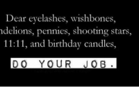 shooting stars: Dear eyelashes, wishbones,  del ions, pennies, shooting stars,  11:11, and birthday candles,  DO YOUR JOB.