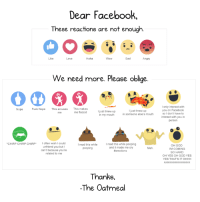Facebook, God, and Lol: Dear Facebook  These reactions are not enough  Haha  Sad  Angry  We need more. Please oblige.  Nope  Fuck Nope  This arouse  This makes  I just threw up  I just threw up  me flaccid  in my mouth in someone else's mouth  CHIRP CHIRP CHIRP  often wish could  read this while  I read this while pooping  unfriend you but I  and it made me cry  Meh.  pooping  can't because you're  #emotions  related to me  Thanks,  -The Oatmeal  only interact with  you on Facebook  so don't have to  interact with you in  OH GOD  M COMING  SO HARD  OH YES OH GOD YES  YES THATS IT OHHH I'm okay with this. lol