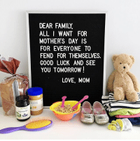 """Dad, Family, and Love: DEAR FAMILY  ALL I WANT FOR  MOTHERS DAY IS  FOR EVERYONE TO  FEND FOR THEMSELVES.  GOOD LUCK AND SEE  YOU TOMORROW  LOVE, MOM I've already said, """"If you have a problem, go see your Dad"""" at least 12 times. Happy Remarkably Average Mother's Day!!!"""
