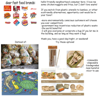 <p>if even one brand sees this post and changes, we could save millions of tons of plastic! wholesome dreams and wholesome memes</p>: dear fast food brands:  hello! friendly neighborhood consumer here, I love me  some chicken nuggets and fries, but I don't love waste!  pong  KFC  If you switch from plastic utensils to bamboo, or other  ecofriendly alternatives, opportunity cost would be in  McDonald's  Americat  WEnDyS  your favor!  Hur  HAMBURGERS.  more environmentally conscious customers will choose  URGER  KING  you over competitors  -government may incentivize reduction of plastic waste  -the world benefits!  -I will give everyone at corporate a hug (if you let me in  the building, and as long as they want a hug)  thank you, have a good day/night, or weekend!  Instead of:  Try these options!  12 Bamboo Drinking S  -renewable  -disposable  biodearades  -less harmful  nicer to use  BIODEGRADABLE FOOD PACKAGING  Utility Trays  Food Trays  Bowls & Cups  Supermarket Trays  Sushi Trays  Plates & Clamshells <p>if even one brand sees this post and changes, we could save millions of tons of plastic! wholesome dreams and wholesome memes</p>