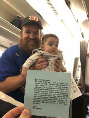 """This guy has baby twins and it's their first flight so he handed us all earplugs and this note.: Dear fellow passenger,  My name is Zed and I have a younger twin  brother Jay. We are 5 months old and, would you  believe, this is our very first trip on a big plane!  Apparently l am supposed to be excited about this  trip but all I can think about is when is my next  feed! This short note is just to let me apologize on  behalf of my brother as he has a habit of making  a bit of a racket whereas I'm a perfect angel""""  My parents are really hoping both of us can be  quiet and you won't even realise we are here but,  in case we are, here are a pair of earplugs to  hopefully make your journey a little more  bearable  Enjoy  Zed (and Jay) This guy has baby twins and it's their first flight so he handed us all earplugs and this note."""