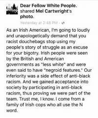 """""""irish people are resilient and have gone through fucked shit but were never treated to the extent of how Black people were""""-h ・・・ Repost @marijuananirvana: Dear Fellow White People.  shared Mel Cartwright's  photo.  Yesterday at 2:48 PM  As an Irish American, l'm going to loudly  and unapologetically demand that you  racist douchebags stop using my  people's story of struggle as an excuse  for your bigotry. Irish people were seen  by the British and American  governments as """"less white"""" and were  even said to have """"negroid features."""" Our  inferiority was a side effect of anti-black  racism. And we gained acceptance into  society by participating in anti-black  racism, thus proving we were part of the  team. Trust me, I know. I come from a  family of Irish cops who all use the N  word. """"irish people are resilient and have gone through fucked shit but were never treated to the extent of how Black people were""""-h ・・・ Repost @marijuananirvana"""
