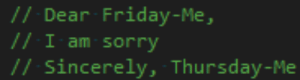 Friday, Sorry, and Sincerely: // Dear Friday-Me,  // I am sorry  // Sincerely, Thursday-Me When you write a bunch of code and then go to bed