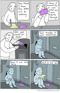 positive-memes:I am here, and so are you: Dear Friend  I know  I know  cannot fix  or CUYe  。//| this letter  will do  nothin  are  9oing  through  Its just  |Words on  but maybe it  Will remind you  o Paper  that工am still  and 50 are you  ere. .  www.lunarbaboon.Com positive-memes:I am here, and so are you