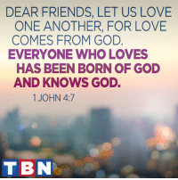 Friends, God, and Love: DEAR FRIENDS, LET US LOVE  ONE ANOTHER, FOR LOVE  COMES FROM GOD  EVERYONE WHO LOVES  HAS BEEN BORN OF GOD  AND KNOWS GOD.  1 JOHN 4:7  TBN Whoever abides in love abides in God, and God abides in him.