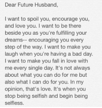 Where she at tho?!?!?!?: Dear Future Husband,  I want to spoil you, encourage you,  and love you. I want to be there  beside you as you're fulfilling your  dreams  encouraging you every  step of the way. I want to make you  laugh when you're having a bad day  want to make you fall in love with  me every single day. It's not always  about what you can do for me but  also what I can do for you. In my  opinion, that's love. It's when you  stop being selfish and begin being  selfless. Where she at tho?!?!?!?