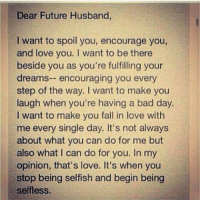 Encouraging Meme: Dear Future Husband,  I want to spoil you, encourage you,  and love you. want to be there  beside you as you're fulfilling your  dreams  encouraging you every  step of the way. I want to make you  laugh when you're having a bad day.  I want to make you fall in love with  me every single day. It's not always  about what you can do for me but  also what I can do for you. In my  opinion, that's love. It's when you  stop being selfish and begin being  selfless.