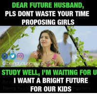 Younes: DEAR FUTURE HUSBAND,  PLS DONT WASTE YOUR TIME  PROPOSING GIRLS  @beingyoungsters  STUDY WELL, I'M WAITING FOR U  I WANT A BRIGHT FUTURE  FOR OUR KIDS  DeTO TO  Being Youn  ngsters