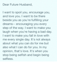 I use to be scared of marriage... never wanted to get married in my younger days it really wasnt important to me.. but now I could see myself married and catering to my husband daily ☺️: Dear Future Husband,  want to spoil you, encourage you,  and love you. want to be there  beside you as you're fulfilling your  dreams  encouraging you every  step of the way. I want to make you  laugh when you're having a bad day  want to make you fall in love with  me every single day. It's not always  about what you can do for me but  also what I can do for you. In my  opinion, that's love. It's when you  stop being selfish and begin being  selfless. I use to be scared of marriage... never wanted to get married in my younger days it really wasnt important to me.. but now I could see myself married and catering to my husband daily ☺️