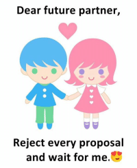 Future, Memes, and 🤖: Dear future partner,  Reject every proposal  and wait for me.