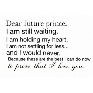 Future, Love, and Prince: Dear future prince.  I am still waiting.  I am holding my heart.  I am not settling for less...  and I would never.  Because these are the best I can do now  to prove thal love https://iglovequotes.net/