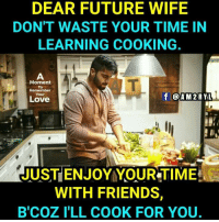 cooking: DEAR FUTURE WIFE  DON'T WASTE YOUR TIME IN  LEARNING COOKING.  Moment  To  Remember  Your  Love  f @AM 2RYL  JUST ENJOY YOUR TIME  WITH FRIENDS,  B'COZ I'LL COOK FOR YOU.