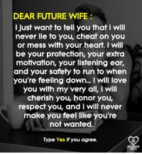 Dear future wife..: DEAR FUTURE WIFE  I just want to tell you that i will  never lie to you, cheat  on you  or mess with your heart. I will  be your protection, your extra  motivation, your listening ear,  and your safety to run to when  you're feeling down... I will love  you with my very all, Will  cherish you, honor you,  respect you, and i Will never  make you feel like you're  not wanted.  Type Yes if you agree.  RO  RELATIONSHIP  QUOTES Dear future wife..