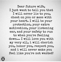 Future Wife: Dear future wife,  I just want to tell you that  I will never lie to you,  cheat on you or mess with  your heart. I will be your  protection, your extra  motivation, your listening  ear, and your safety to run  to when you're feeling  down... I will love you with  my very all, i will cherish  you, honor you, respect you,  and i will never make you  feel like you're not wanted!