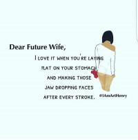 Future Wife: Dear Future wife,  LOVE IT WHEN YOU RE LAYING  FLAT ON YOUR STOMA  AND MAKING THOSE  JAW DROPPING FACES  AFTER EVERY STROKE  01AmArtHenry