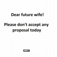 Future Wife: Dear future wife!  Please don't accept any  proposal today  JEEFY