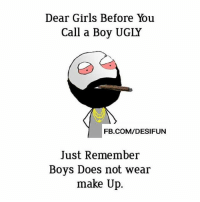 Be Like, Girls, and Meme: Dear Girls Before You  Call a Boy UGLY  FB.COM/DESIFUN  Just Remember  Boys Does not wear  make Up. Twitter: BLB247 Snapchat : BELIKEBRO.COM belikebro sarcasm meme Follow @be.like.bro