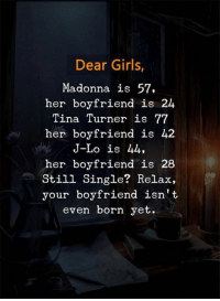Girls, Madonna, and Tina Turner: Dear Girls  Madonna is 57,  her boyfriend is 24  Tina Turner is 77  her boyfriend is 42  J-Lo is 44,  her boyfriend is 28  Still Single? Relax,  your boyfriend isn't  even born yet.