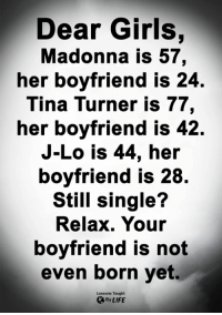 Girls, Life, and Madonna: Dear Girls,  Madonna is 57,  her boyfriend is 24.  Tina Turner is 77,  her boyfriend IS 42.  J-Lo is 44, her  boyfriend is 28.  Still single?  Relax. Your  boyfriend is not  even born yet.  Lessons Taught  By LIFE <3