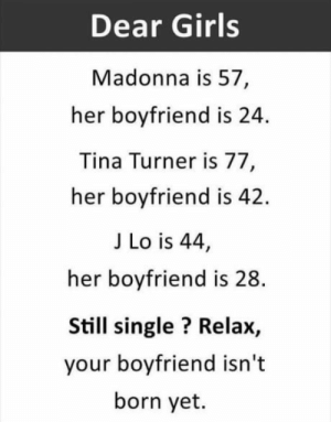 laughoutloud-club:  Here comes for girls…: Dear Girls  Madonna is 57,  her boyfriend is 24.  Tina Turner is 77  her boyfriend is 42.  J Lo is 44,  her boyfriend is 28  Still single? Relax,  your boyfriend isn't  born yet. laughoutloud-club:  Here comes for girls…
