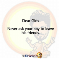Friends, Girls, and Memes: Dear Girls  Never ask vour boy to leave  his friends  /Boba Kyunki Dosti muskaan hai BC bcbaba