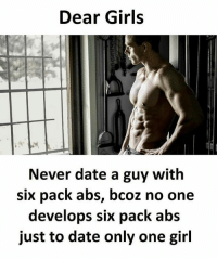 Girls, Memes, and Date: Dear Girls  Never date a guy with  six pack abs, bcoz no one  develops six pack abs  just to date only one girl Follow our new page - @sadcasm.co