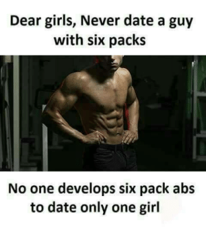 9gag, Advice, and Dating: Dear girls, Never date a guy  with six packs  No one develops six pack abs  to date only one girl memehumor:  9gag comes with a great dating advice
