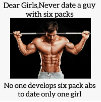 Girls, Gym, and Date: Dear Girls,Never date a guy  with six packs  No one develops six pack abs  to date only one girl Early warning ⚠😉